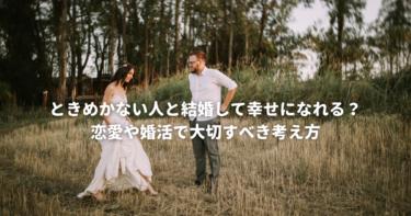 ときめかない人と結婚して幸せになれる?恋愛や婚活で大切すべき考え方